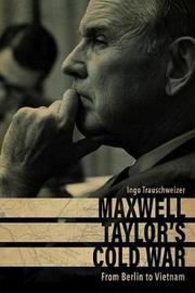 Maxwell Taylor's Cold War by Ingo Trauschweizer