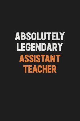 Absolutely Legendary Assistant Teacher by Camila Cooper