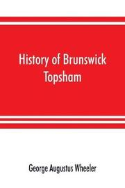 History of Brunswick, Topsham, and Harpswell, Maine, including the ancient territory known as Pejepscot by George Augustus Wheeler