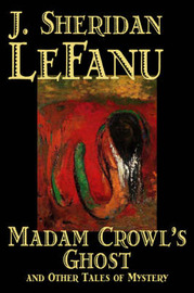 Madam Crowl's Ghost and Other Tales of Mystery by J. Sheridan Lefanu