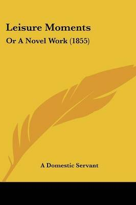 Leisure Moments: Or A Novel Work (1855) by A Domestic Servant image