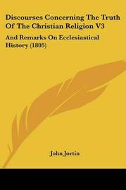 Discourses Concerning The Truth Of The Christian Religion V3: And Remarks On Ecclesiastical History (1805) by John Jortin image