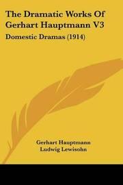 The Dramatic Works of Gerhart Hauptmann V3: Domestic Dramas (1914) by Gerhart Hauptmann