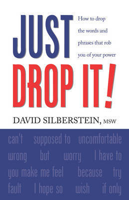 JUST DROP IT! How to Drop Common Words and Phrases That Rob You of Your Power by David Silberstein MSW