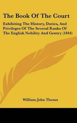 The Book Of The Court: Exhibiting The History, Duties, And Privileges Of The Several Ranks Of The English Nobility And Gentry (1844) by William John Thoms