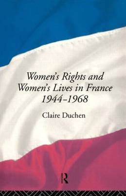 Women's Rights and Women's Lives in France 1944-68 by Claire Duchen