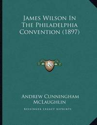 James Wilson in the Philadelphia Convention (1897) by Andrew Cunningham McLaughlin