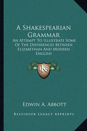 A Shakespearian Grammar: An Attempt to Illustrate Some of the Differences Between Elizabethan and Modern English by Edwin Abbott Abbott