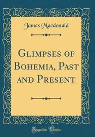 Glimpses of Bohemia, Past and Present (Classic Reprint) by James Macdonald