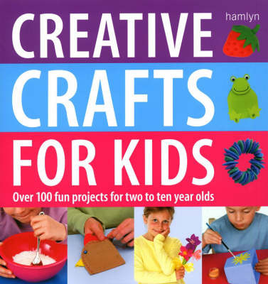 Creative Crafts for Kids: Over 100 Fun Projects for Two to Ten Year Olds by Gill Dickinson image