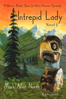 Intrepid Lady: Novel #2: A Woman's Alaskan Quest for Native American Spirituality by Mark Allen North image