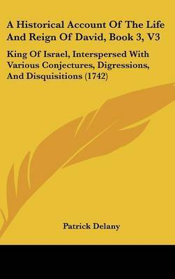 A Historical Account of the Life and Reign of David, Book 3, V3: King of Israel, Interspersed with Various Conjectures, Digressions, and Disquisitions (1742) by Patrick Delany