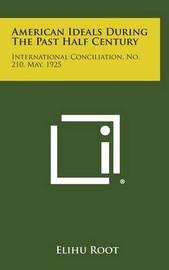 American Ideals During the Past Half Century: International Conciliation, No. 210, May, 1925 by Elihu Root