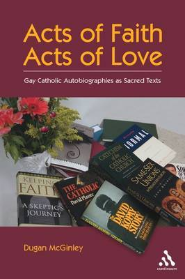 Acts of Faith, Acts of Love: Gay Catholic Autobiographies as Sacred Texts by Dugan McGinley image