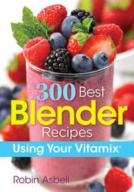 300 Best Blender Recipes by Robin Asbell
