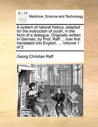 A System of Natural History, Adapted for the Instruction of Youth, in the Form of a Dialogue. Originally Written in German, by Prof. Raff ... Now First Translated Into English. ... Volume 1 of 2 by Georg Christian Raff