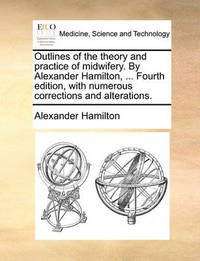 Outlines of the Theory and Practice of Midwifery. by Alexander Hamilton, ... Fourth Edition, with Numerous Corrections and Alterations by Alexander Hamilton