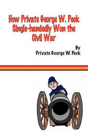 How Private George W. Peck Single-handedly Won The Civil War by George , W. Peck