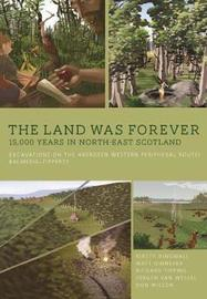 The Land Was Forever: 15000 Years in North-East Scotland by Kirsty Dingwall