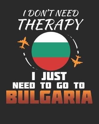 I Don't Need Therapy I Just Need To Go To Bulgaria by Maximus Designs