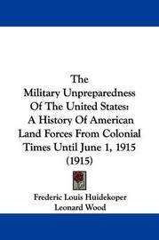 The Military Unpreparedness of the United States: A History of American Land Forces from Colonial Times Until June 1, 1915 (1915) by Frederic Louis Huidekoper