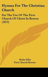 Hymns For The Christian Church: For The Use Of The First Church Of Christ In Boston (1873)