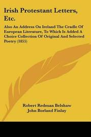 Irish Protestant Letters, Etc.: Also An Address On Ireland The Cradle Of European Literature, To Which Is Added A Choice Collection Of Original And Selected Poetry (1855) by John Borland Finlay image