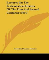 Lectures On The Ecclesiastical History Of The First And Second Centuries (1854) by Frederick Denison Maurice image