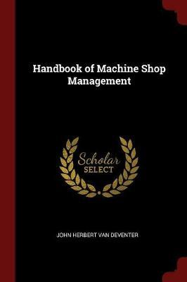 Handbook of Machine Shop Management by John Herbert Van Deventer