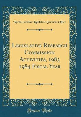 Legislative Research Commission Activities, 1983 1984 Fiscal Year (Classic Reprint) by North Carolina Legislative Servi Office