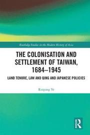 The Colonisation and Settlement of Taiwan, 1684-1945 by Ruiping Ye