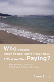 Who's Buying Which Popular Short Fiction Now, & What Are They Paying? : How to Write, Customize, & Sell Tales Online or on Paper by Anne Hart