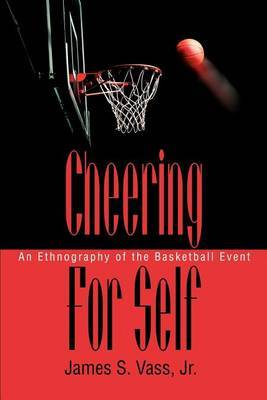 Cheering for Self: An Ethnography of the Basketball Event by James S Vass Jr image