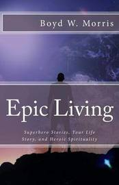 Epic Living: Superhero Stories, Your Life Story, and Heroic Spirituality by Boyd W Morris image