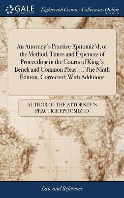 An Attorney's Practice Epitomiz'd; Or the Method, Times and Expences of Proceeding in the Courts of King's Bench and Common Pleas. ... the Ninth Edition, Corrected; With Additions by Author of the Attorney's Practice Epitom