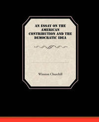 An Essay on the American Contribution and the Democratic Idea by Winston S Churchill