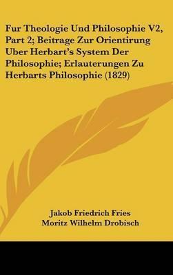 Fur Theologie Und Philosophie V2, Part 2; Beitrage Zur Orientirung Uber Herbart's System Der Philosophie; Erlauterungen Zu Herbarts Philosophie (1829) by Moritz Wilhelm Drobisch