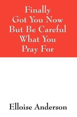 Finally Got You Now But Be Careful What You Pray for by Elloise Anderson