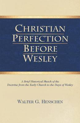 Christian Perfection Before Wesley by Walter G Henschen