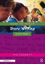 How to Teach Story Writing at Key Stage 1 by Pie Corbett