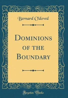 Dominions of the Boundary (Classic Reprint) by Bernard O'Dowd