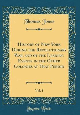 History of New York During the Revolutionary War, and of the Leading Events in the Other Colonies at That Period, Vol. 1 (Classic Reprint) by Thomas Jones