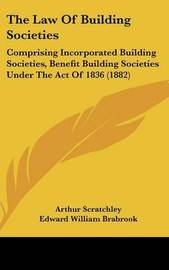 The Law of Building Societies: Comprising Incorporated Building Societies, Benefit Building Societies Under the Act of 1836 (1882) by Arthur Scratchley