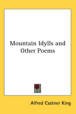 Mountain Idylls and Other Poems by Alfred Castner King