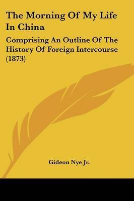 The Morning of My Life in China: Comprising an Outline of the History of Foreign Intercourse (1873) by Gideon Nye Jr