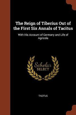 The Reign of Tiberius Out of the First Six Annals of Tacitus by Tacitus