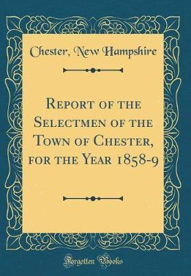 Report of the Selectmen of the Town of Chester, for the Year 1858-9 (Classic Reprint) by Chester New Hampshire