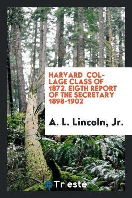 Harvard Collage Class of 1872. Eigth Report of the Secretary 1898-1902 by Jr A L Lincoln
