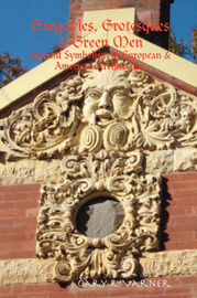 Gargoyles, Grotesques & Green Men: Ancient Symbolism in European & American Architecture by Gary R Varner