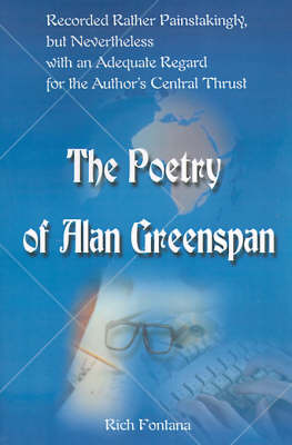 The Poetry of Alan Greenspan: Recorded Rather Painstakingly, But Nevertheless with an Adequate Regard for the Author's Central Thrust by Rich Fontana image